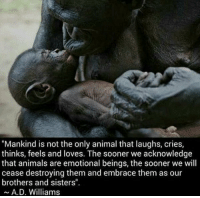 """Memes, 🤖, and Brothers and Sisters: """"Mankind is not the only animal that laughs, cries,  thinks, feels and loves. The sooner we acknowledge  that animals are emotional beings, the sooner we will  cease destroying them and embrace them as our  brothers and sisters"""".  A. D. Williams https://t.co/AjvwnBpo0j"""
