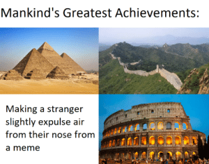 I'm Your Buddy, Guy: Mankind's Greatest Achievements:  Making a stranger  slightly expulse air  from their nose from  a meme I'm Your Buddy, Guy