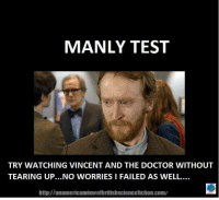 Fail, Memes, and Tearing Up: MANLY TEST  TRY WATCHING VINCENT AND THE DOCTOR WITHOUT  TEARING UP...NO WORRIES I FAILED AS WELL.  http:llanamericanwiewofbritishsciencefiction.com/ No shame if you cried, boys!  ~LunaLupin~