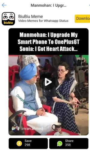 APP]there is one app have so many oneplus memes, its funny ...: Manmohan: I Upgr...  BiuBiu Meme  Video Memes for Whatsapp Status  Downlo  biubiu  Manmohan: I Upgrade My  Smart Phone To OnePlus6T  Sonia:I Got Heart Attack...  A  Oneplus6 buyer  imran ahmed  Share  Save  358  298  One Plusorbuyer APP]there is one app have so many oneplus memes, its funny ...