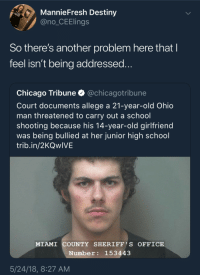 Blackpeopletwitter, Chicago, and Destiny: MannieFresh Destiny  @no CEElings  So there's another problem here thatI  feel isn't being addressed  Chicago Tribune @chicagotribune  Court documents allege a 21-year-old Ohio  man threatened to carry out a school  shooting because his 14-year-old girlfriend  was being bullied at her junior high school  trib.in/2KQwIVE  MIAMI COUNTY SHERIEF'S OFFICE  Number: 153443  5/24/18, 8:27 AM browsedankmemes:  What in the 9 circles of hell? (via /r/BlackPeopleTwitter)