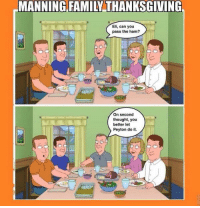 Family, Thanksgiving, and Http: MANNING FAMILY THANKSGIVING  Eli, can you  pass the ham?  On second  thought, you  better let  Peyton do it Manning family Thanksgiving 😂😂 http://t.co/NV73mH9CLp