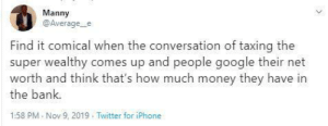comical: Manny  @Average_e  Find it comical when the conversation of taxing the  super wealthy comes up and people google their net  worth and think that's how much money they have in  the bank.  1:58 PM Nov 9, 2019 . Twitter for iPhone