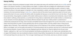 """Who did it?: Manny Heffley  Manny is Greg's ridiculously pampered younger brother who always gets away with anything he wants; he is a toddler and the  object of his parents' favoritism, to Greg's jealousy and chagrin. A spoiled child with privileges left undistributed to his elder  siblings during their own early childhoods, Manny is easily perceived as innocent and adorable by adults, whereas in reality  some of his actions in the past appear to implicate a far more manipulative, spiteful, and selfish nature as opposed to childlike  innocence, the most prominent being in Cabin Fever, where he shuts off the entire house's electricity (save for his own room)  stores all the food in his room, and lets the family suffer the backlash all because no one told him how to tie his shoes. Through  his journal entries, Greg regularly complains of the adults' obliviousness to Manny's true destructive tendencies, many of which  have ended in suffering, embarrassment, or punishment for Greg. Manny's relationship with his older brother is a strained one,  as any moments of sincere playfulness or brotherly affection between the pair have unfairly ended in unintentional or  undeserved consequences for Greg, which has been exemplified several times throughout the course of the series. It is for this  reason that Greg seems to prefer to avoid spending time with his younger brother, and they seldom seem to hang around  together alone voluntarily. Their relationship is strained further by the unfairness of the constant overindulgence with which  Manny is privileged, such as the quality and quantity of Christmas presents that he receives, and how he is continuously spared  from parental discipline. However, Manny has also displayed particular affection for Greg by calling him by the pet name  """"Bubby"""", making him a """"gift"""" out of tin foil and toothpicks that Rowley accidentally sat on, etc. Manny was coincidentally a fan  of rapper XXXTentacion who was murdered by Manny's brother Greg Hef"""