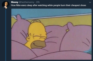 Aint seen no Phantoms burned yet. by Kuinton MORE MEMES: Manny @hesthemanny 20h  How Nike execs sleep after watching white people burn their cheapest shoes Aint seen no Phantoms burned yet. by Kuinton MORE MEMES
