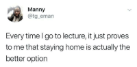 Staying Home: Manny  @tg_eman  Every time l go to lecture, it just proves  to me that staying home is actually the  better option