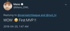 Tumblr, Wow, and Blog: Mano  @Mano OWL  Replying to @overwatchleaque and @nyxl hi  WOW First MVP!!  2018-04-20, 1:47 AM nyxlmano:  this made me put my hand over my heart irl look at him. He deserves this.