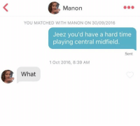 😂😂😂 https://t.co/lCc5Bq06KW: Manon  YOU MATCHED WITH MANON ON 30/09/2016  Jeez you'd have a hard time  playing central midfield.  Sent  1 Oct 2016, 8:39 AM  What 😂😂😂 https://t.co/lCc5Bq06KW