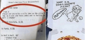 "awesomacious:  Wholesome pizza worker :): Man's Anerican Pizza (Grassoarket  WHAT IS A  DOG'S FAVOURITE  PIZZAP  1391-56760  F1at 3  Please can you rite a silly joke on the pizza  idsay 6 year old loves jokes and is feeling un  well : thanks""  PUPERONI  et Coca-Cola, 0.33  50  1x Fanta, 0.33L  £1.50  1x Half&Half, 09""  >Gluten Free awesomacious:  Wholesome pizza worker :)"