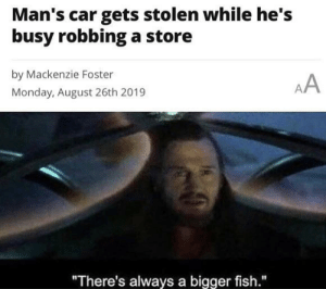 "Yeah, this is big brain time.: Man's car gets stolen while he's  busy robbinga store  by Mackenzie Foster  AA  Monday, August 26th 2019  ""There's always a bigger fish."" Yeah, this is big brain time."