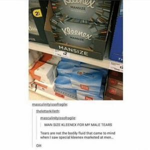 Saw, Mean, and Stuff: MANSIZE  2  MANSIZE  MANSIZE  t2  80  masculinityissofragile  theletterkilleth:  masculinityissofragile  MAN SIZE KLEENEX FOR MY MALE TEARS  Tears are not the bodily fluid that came to mind  when I saw special kleenex marketed at men.  OH Ohyou meanthe stuff