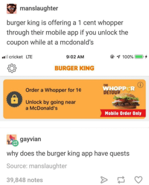 Burger King, McDonalds, and Cricket: manslaughter  burger king is offering a 1 cent whopper  through their mobile app if you unlock the  coupon while at a mcdonald's  l cricket LTE  9:02 AM  BURGER KING  THE  WHOPPER  DETO  Order a Whopper for 1c  Unlock by going near  a McDonald's  Mobile Order Only  gayvian  why does the burger king app have quests  Source: manslaughter  39,848 notes Burger King