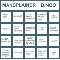 "Policing: MANSPLAINER BINGO  I haven't  insulted  anyone  endless  stream of  useless facts women's  Ignores all of  woman's  tone  policing  repeats self  points  You're  Your personal""logic""Assumes  driven  gaslighting being  experience isn't  woman is  uneducated  ridiculous relevant""  Now I'M  the bad guyit that way""  FREE  SPACE  You're  just wrong  ""Didn't mean""well actually""  ""dumbir  You hate  anyone who""Calm Down""  disagrees  with you!""  You don't  get it  was just  making  a point!  Men"