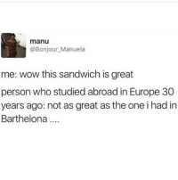 Wow, Europe, and Girl Memes: manu  @Bonjour_Manuela  me: wow this sandwich is great  person who studied abroad in Europe 30  years ago: not as great as the one i had in  Barthelona And they always come back with a slight accent like they miraculously developed it over the 2 months they were there.... (@sonny5ideup)