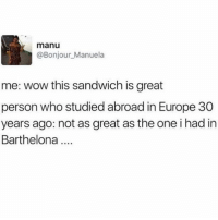 Memes, Wow, and Europe: manu  @Bonjour_Manuela  me: wow this sandwich is great  person who studied abroad in Europe 30  years ago: not as great as the one i had in  Barthelona 😂