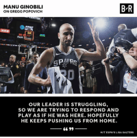 Manu and the Spurs leaving it all on the court.: MANU GINOBILI  ON GREGG POPOVICH  B-R  FAN  GPA  OUR LEADER IS STRUGGLING  SO WE ARE TRYING TO RESPOND AND  PLAY AS IF HE WAS HERE. HOPEFULLY  HE KEEPS PUSHING US FROM HOME.  66 99  HIT ESPN'S LISA SALTERS Manu and the Spurs leaving it all on the court.