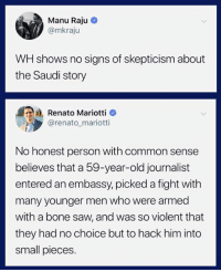 Saw, Common, and Old: Manu Raju C  @mkraju  WH shows no signs of skepticism about  the Saudi story  Renato Mariottio  @renato mariotti  No honest person with common sense  believes that a 59-year-old journalist  entered an embassy, picked a fight with  many younger men who were armed  with a bone saw, and was so violent that  they had no choice but to hack him into  small pieces