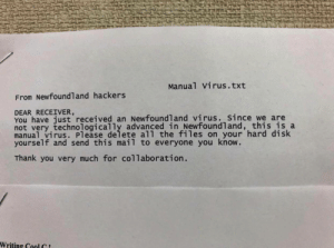 Technologically advanced companies be like: Manual Virus.txt  From Newfoundland hackers  DEAR RECEIVER  You have just received an Newfoundland virus. Since we are  not very technologically advanced in Newfoundland, this is a  manual virus. Please delete all the files on your hard disk  yourself and send this mail to everyone you know.  Thank you very much for collaboration  Writing Cool C Technologically advanced companies be like