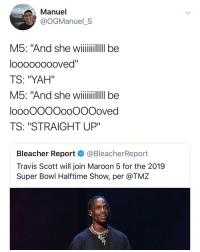 "@ogmanuel_s: Manuel  @OGManuel_S  M5: And she wii  looooooooved""  TS: ""YAH""  loooOOOOooOOOoved  TS: ""STRAIGHT UP""  Bleacher Report @BleacherReport  Travis Scott will join Maroon 5 for the 2019  Super Bowl Halftime Show, per @TMZ @ogmanuel_s"