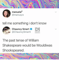 tell me something i don t know: manuela2  @manuqzx  tell me something i don't know  Chauncy Smart  @ChauncySmartt AN  MEMEOLOGY  The past tense of William  Shakespeare would be Wouldiwas  Shookspeared