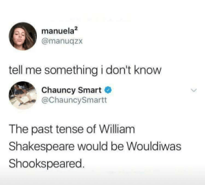 Dank, Memes, and Reddit: manuela2  @manuqzx  tell me something i don't know  Chauncy Smart  @ChauncySmartt  The past tense of William  Shakespeare would be Wouldiwas  Shookspeared. You must be fun at parties by Freudian-Sips FOLLOW 4 MORE MEMES.