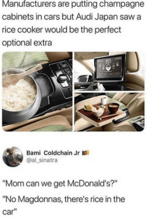 """Cars, McDonalds, and Moms: Manufacturers are putting champagne  cabinets in cars but Audi Japan saw a  rice cooker would be the perfect  optional extra  Bami Coldchain Jr  @al sinatra  """"Mom can we get McDonald's?""""  """"No Magdonnas, there's rice in the  car"""" Moms are evolving now"""