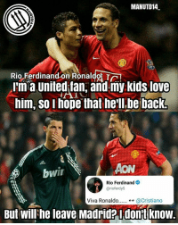 Love, Memes, and Kids: MANUTD14  Rio Ferdinand on Ronaldo Tr  I'm a Unitedian, and my kids love  him, so I hope that he'll be back!  bwir  Rio Ferdinand  arioferdy5  Viva Ronaldo  @Cristiano  But Will he leave Madrid? I dont know. VIVA RONALDO 🔴🔴🔴 @rioferdy5 . mufc manchesterunited ggmu mourinho davesaves reddevils oldtrafford darmian mkhitaryan ibrahimovic bailly pogba waynerooney martial anderherrera rashford philjones daleyblind lingard ashleyyoung valencia lukeshaw smalling daviddegea juanmata manutd14_ manutd14_id