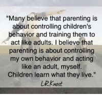 "Via The Sassy's Step Mama's: ""Many believe that parenting is  about controlling children's  behavior and training them to  act like adults. I believe that  parenting is about controlling  my own behavior and acting  like an adult, myself  Children learn what they live.""  URKnost Via The Sassy's Step Mama's"
