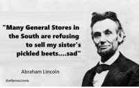 """Memes, 🤖, and Beets: """"Many General Stores in  the South are refusing  to sell my sister's  pickled beets....sad""""  Abraham Lincoln  @jeffionescomedy Abe's at it again on the Twitters."""