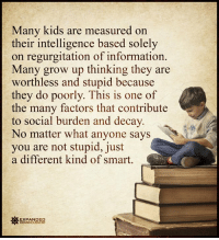Expanded Consciousness: Many kids are measured on  their intelligence based solely  on regurgitation of information.  Many grow up thinking they are  worthless and stupid because  they do poorly. This is one of  the many factors that contribute  to social burden and decay  No matter what anyone says  you are not stupid, just  a different kind of smart  EXPANDED  CONSCIOUSNESS Expanded Consciousness
