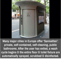 "Memes, Scrubs, and Europe: Many major cities in Europe offer ""Sanisettes':  private, self-contained, self-cleaning, public  bathrooms. After the user has exited, a wash  cycle begins the entire floor toilet fixture are  automatically sprayed, scrubbed disinfected."