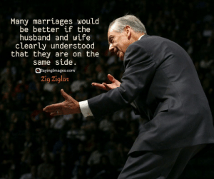 Marriage, Quotes, and Husband: Many marrlages wouLd  be better if the  husband and wife  clearly understood  that they are on the  same side.  Sayinglmages.com  Zig Ziglar 22 Marriage Quotes Every Couple Should Read #sayingimages #marriagequotes #couplequotes #lovequotes