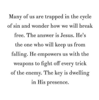 Memes, Trap, and Trapping: Many of us are trapped in the cycle  of sin and wonder how we will break  free. The answer is Jesus. He's  the one who will keep us from  falling. He empowers us with the  weapons to fight off every trick  of the enemy. The key is dwelling  in His presence The answer is Jesus.