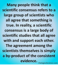 Logic, Memes, and Science: Many people think that a  scientific consensus refers to a  large group of scientists who  all agree that something is  true. In reality, a scientific  consensus is a large body of  scientific studies that all agree  with and support each other.  The agreement among the  scientists themselves is simply  a by-product of the consistent  evidence.  thelogicofscience.com This is how you science, bro.  Via: The Logic of Science
