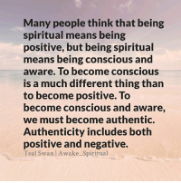 Memes, Wisdom, and 🤖: Many people think that being  spiritual means being  positive, but being spiritual  means being conscious and  aware. To become conscious  is a much different thing than  to become positive. To  become conscious and aware,  we must become authentic.  Authenticity includes both  positive and negative.  Teal Swan l Awake Spiritual Our spiritual mission is not to ignore the darkness, but to bring light to the darkness. Ignoring darkness does not dispel it; only the light does.That is the difference between denial and transcendence. - Marianne Williamson spirituality consciousness perspective awakespiritual wisdom