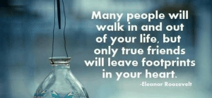 Beautiful, Friends, and Life: Many people will  walk in and out  of your life, but  only true friends  will leave footprints  in your heart.  -Eleanor Roosevelt beautifulquote:  Beautiful Quote #NewPost [4]