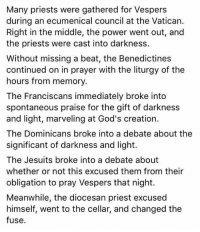 Power, The Gift, and The Middle: Many priests were gathered for Vespers  during an ecumenical council at the Vatican.  Right in the middle, the power went out, and  the priests were cast into darkness.  Without missing a beat, the Benedictines  continued on in prayer with the liturgy of the  hours from memory.  The Franciscans immediately broke into  spontaneous praise for the gift of darkness  and light, marveling at God's creation.  The Dominicans broke into a debate about the  significant of darkness and light.  The Jesuits broke into a debate about  whether or not this excused them from their  obligation to pray Vespers that night.  Meanwhile, the diocesan priest excused  himself, went to the cellar, and changed the  fuse.