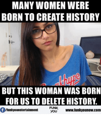 Create Meme: MANY WOMEN WERE  BORN TO CREATE HISTORY  BUT THIS WOMAN WAS BORN  FOR US TO DELETE HISTORY  FUNK  Ifunkyouentertainment  YOU  www funkyounow.com