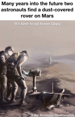 "Dank, Future, and Memes: Many years into the future two  astronauts find a dust-covered  rover on Mars  ""It's time to go home,Oppy""  Bv: Rostislav Shekhovtsov You did good, Oppy by MunaN15 MORE MEMES"