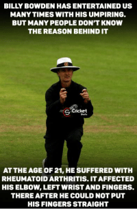 Hats off Billy Bowden !!!: MANYTIMES WITH HIS UMPIRING.  BUT MANY PEOPLE DONT KNOW  THE REASON BEHIND IT  Cricket  S ATTHE AGE OF 21, HE SUFFERED WITH  RHEUMATOID ARTHRITIS. ITAFFECTED  HIS ELBOW LEFT WRIST AND FINGERS.  THEREAFTER HE COULD NOT PUT  HIS FINGERS STRAIGHT Hats off Billy Bowden !!!