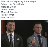 Drunk, Jesus, and Bible: Manziel: We're getting drunk tonight  Tebow: No. Bible Study  Manziel: Drunk  Tebow: Jesus  Manziel: Cocaine  Tebow: What  Manziel: What