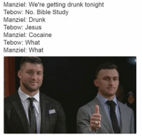 Memes, Tebowing, and Bible: Manziel: We're getting drunk tonight  Tebow: No. Bible Study  Manziel: Drunk  Tebow: Jesus  Manziel: Cocaine  Tebow: What  Manziel: What 😂