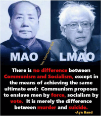 MAO LMAO  There is no difference between  Communism and Socialism  nism and Socialism  except irn  the means of achieving the same  ultimate end: Communism proposes  to enslave men by force, socialism by  vote. It is merely the difference  between  murder and suicide.  -Ayn Rand Socialism kills!  ~Mr. EYE