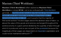 Confused, Period, and Discover: Maoism (Third Worldism)  Maoism (Third Worldism) (often stylized as Maoism-Third  Worldism or simply MTW), not to be confused with Third Worldism  generally, is a theoretical stance under the banner of Marxism-Leninism  Maoism which is supported mainly by Nelbert Muncington, 23  unemployed, from Akron, Ohio, and it asserts that the majority of  first  workers  receive wages above the abstract value of labor  i e  above the value of the goods and services exchanged throughout the  world-economy in a given period divided by the quantity of labor through  which it is produced, and so are not part of the proletariat because the  magnitude of their wages are dependent on imperialist exploitation and  could not be maintained without it Jason Unruhe's Real Name Discovered