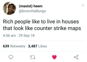 Counter Strike, Dank, and Memes: (maoist) heem  @bronchiallungs  Rich people like to live in houses  that look like counter strike maps  4:56 am 29 Sep 18  639 Retweets 3,487 Likes de_dropthebougie by VladimirAnalSex MORE MEMES