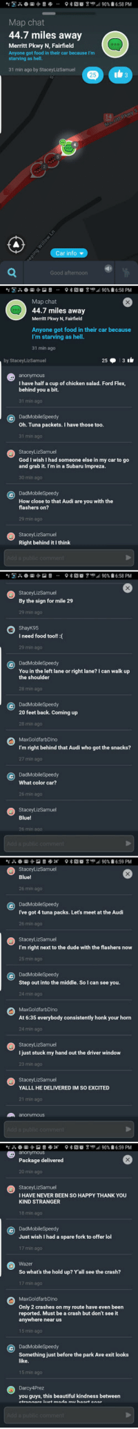 Waze: Bringing Drivers Together: Map chat  44.7 miles away  Merritt Pkwy N, Fairfield  Anyone got food in their car because I'm  starving as hell.  31 min ago by StaceyLizSamuel  25  Car info ▼  Good afternoon   @g愿み  ?塞RIO 윱-.1 90%自6:58 PM  ..  Map chat  44.7 miles away  Merritt Pkwy N, Fairfield  Anyone got food in their car because  I'm starving as hell.  31 min ago  by StaceyLizSamuel  anonymous  I have half a cup of chicken salad. Ford Flex,  behind you a bit.  31 min ago  DadMobileSpeedy  Oh. Tuna packets. I have those too.  31 min ago  StaceyLizSamuel  God I wish I had someone else in my car to go  and grab it. I'm in a Subaru Impreza.  30 min ago  cDadMobileSpeedy  How close to that Audi are you with the  flashers on?  29 min ago  StaceyLizSamuel  Right behind it I think   StaceyLizSamuel  By the sign for mile 29  29 min ago  ShayK95  I need food too!!  29 min ago  G DadMobileSpeedy  You in the left lane or right lane? I can walk up  the shoulder  28 min ago  DadMobileSpeedy  20 feet back. Coming up  28 min ago  MaxGoldfarbDino  I'm right behind that Audi who got the snacks?  27 min ago  G DadMobilespeedy  What color car?  26 min ago  StaceyLizSamuel  Blue!  26 min ago   StaceyLizSamuel  Blue!  26 min ago  ⓒ DadMobileSpeedy  I've got 4 tuna packs. Let's meet at the Audi  26 min ago  StaceyLizSamuel  I'm right next to the dude with the flashers now  25 min ago  DadMobileSpeedy  Step out into the middle. So I can see you.  24 min ago  MaxGoldfarbDino  At 6:35 everybody consistently honk your horn  24 min ago  StaceyLizSamuel  I just stuck my hand out the driver window  23 min ago  StaceyLizSamuel  YALLL HE DELIVERED IM SO EXCITED  21 min ago  anonymous   anonymous  Package delivered  20 min ago  StaceyLizSamuel  IHAVE NEVER BEEN SO HAPPY THANK YOU  KIND STRANGER  18 min ago  DadMobileSpeedy  Just wish I had a spare fork to offer lol  17 min ago  Wazer  So what's the hold up? Y'all see the crash?  17 min ago  MaxGoldfarbDino  Only 2 crashes on my route have eve