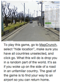 "I WANT TO PLAY A GAME.: Map  crunch  America Australasia  To play this game, go to MapCrunch,  select ""hide location"", make sure you  have all countries unselected, and  click go. What this will do is drop you  in a random part of the world. It's as  if you woke up on the side of a road  in an unfamiliar country. The goal of  the game is to find your way to an  airport so you can return home. I WANT TO PLAY A GAME."