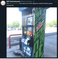 me_irl: MAP Entertainments @MatthewDAllred 2h  The @MountainDew that came out of this dispenser tasted horrible, please  remedy this  Fuel  center me_irl