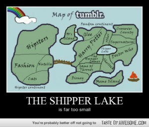 The Shipper Lakehttp://omg-humor.tumblr.com: Map of tumblr  Fandom continent  Crossover  10's  Astand  County  Glee  Supernatural  Hipsters  Shipper  Lake  The  #unger  Games  Game of  Thrones  Doctor who  Fashion Nutella  Cats  Disney  Meme Island  #ipster continent  THE SHIPPER LAKE  is far too smal  You're probably better off not going to  TASTE OF AWESOME.COM  Harry Potter  other  Sherlock The Shipper Lakehttp://omg-humor.tumblr.com
