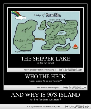 and why is 90's islandhttp://omg-humor.tumblr.com: Map of tumblr.  Fandom continent  Crossover  20's  stand  County  Glee  Supernatural  #ipsters  Shipper  Lake  Doctor Who  #unger  GAmes  Game of  Threnes  Fashion Nutella  Cats  Disney  Meme Island  #ipster continent  THE SHIPPER LAKE  is far too small  You're probably better off not going to  TASTE OFAWESOME.COM  WHO THE HECK  takes about Glee on Tumblr?  The #2 most addicting site  TASTE OF AWESOME.COM  AND WHY IS 90'S ISLAND  on the fandom continent?  1 in 3 people will read this and go to  TASTE OF AWESOME.COM  Harry Potter  other  Sherlock and why is 90's islandhttp://omg-humor.tumblr.com